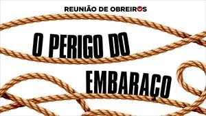 O perigo do embaraço - Reunião de obreiros - 19/10/19