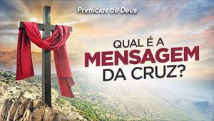 Qual é a mensagem da cruz? - Primícias de Deus - 27/10/19