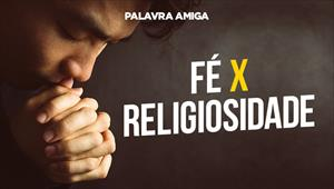 Fé X Religiosidade - Palavra Amiga - 30/10/19