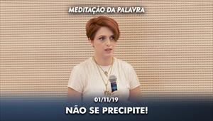 Não se precipite! - Meditação da Palavra - 01/11/19