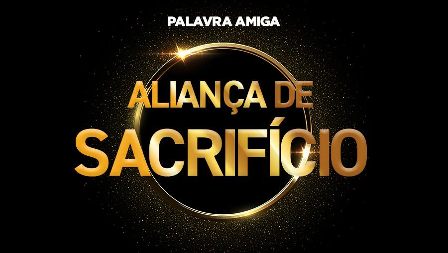 Aliança de sacrifício - Palavra Amiga - 08/11/19