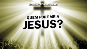 Quem pode vir a Jesus? - Encontro com Deus - 17/11/19