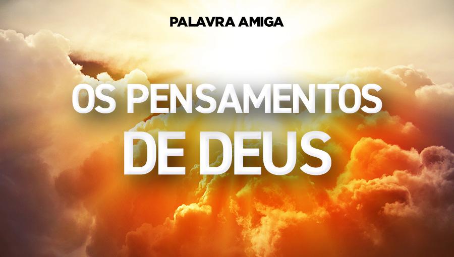 Os pensamentos de Deus - Palavra Amiga - 18/11/19