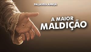 A maior maldição - Palavra Amiga - 19/11/19