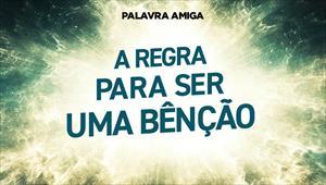 A regra para ser uma bênção - Palavra Amiga - 20/11/19