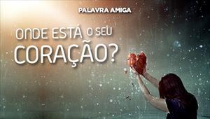 Onde está o seu coração? - Palavra Amiga - 27/11/19