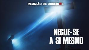 Negue-se a si mesmo - Reunião de Obreiros - 30/11/19