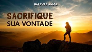 Sacrifique sua vontade - Palavra Amiga - 05/12/19