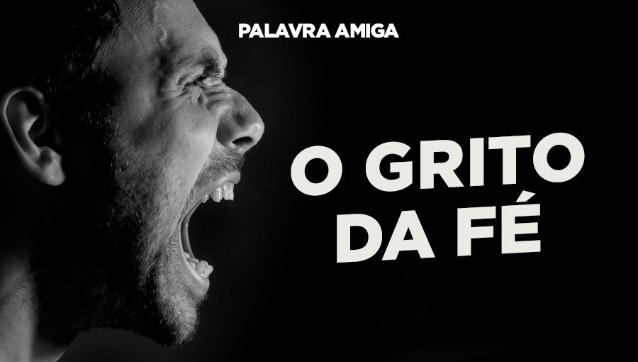 O grito da fé - Palavra Amiga - 06/12/19