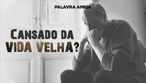 Cansado da vida velha? - Palavra Amiga - 11/12/19
