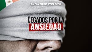Cegados por la ansiedad - Encuentro con Dios - 08/09/19 - México
