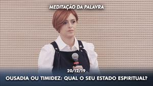 Ousadia ou timidez: Qual o seu estado espiritual? - Meditação da Palavra - 20/12/19