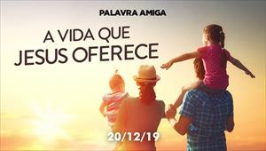 A vida que Jesus oferece - Palavra Amiga - 20/12/19