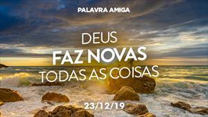 Deus faz novas todas as coisas - Palavra Amiga - 23/12/19