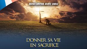 Donner sa vie en sacrifice - Rencontre avec Dieu - 22/12/19 - France