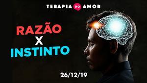 Razão X Instinto - Terapia do Amor - 26/12/19