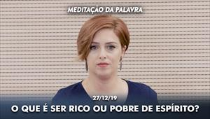 O que é ser rico ou pobre de espírito? - Meditação da Palavra - 27/12/19