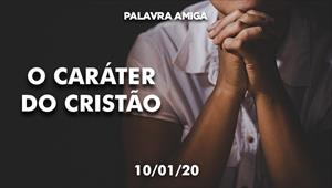 O caráter do cristão - Palavra amiga - 10/01/20
