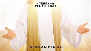 A Terra vai pegar fogo - Apocalipse 22