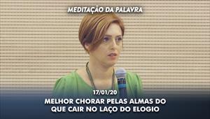 Melhor chorar pelas almas do que cair no laço do elogio - Meditação da Palavra - 17/01/20