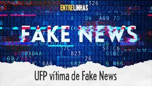 Entrelinhas - UFP vítima de Fake News