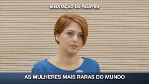 As mulheres mais raras do mundo - Meditação da Palavra - 10/02/20