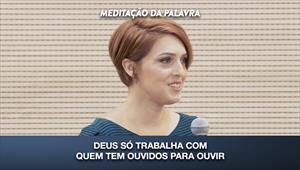Deus só trabalha com quem tem ouvidos para ouvir - Meditação da Palavra - 21/02/20