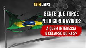 Entrelinhas - Gente que TORCE PELO CORONAVÍRUS: a quem interessa o colapso do País? - 05/04/20