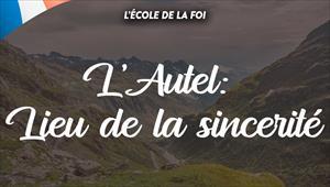 L'Autel: Lieu de la sincérité - L'ecole de la foi - 01/04/20 - France