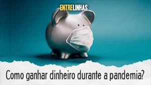Entrelinhas - Como ganhar dinheiro durante a pandemia? - 19/04/20