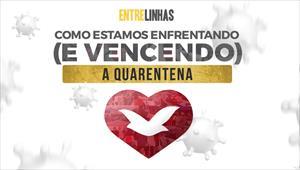 Entrelinhas - Como estamos enfrentando (e vencendo) a quarentena - 26/04/20