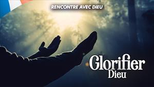 Rencontre avec Dieu - Glorifier Dieu - 03/05/20 - France