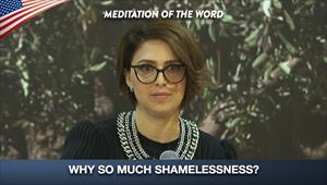 Why so much shamelessness? - Meditation of the Word