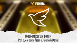 RETOMANDO SUA MENTE: Por que e como fazer o jejum de Daniel - Entrelinhas - 02/08/20