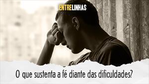 O que sustenta a fé diante das dificuldades? - Entrelinhas - 23/08/20