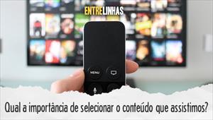 Qual a importância de selecionar o conteúdo que assistimos? - Entrelinhas - 20/09/20