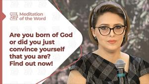 Are you born of God or did you just convince yourself that you are? Find out! - Meditation of the Word