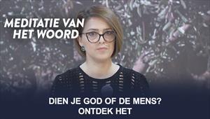 Meditatie van het Woord - Dien je God of de mens? Ontdek het ! - Nederland