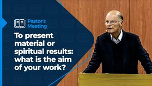 To present material or spiritual results: what is the aim of your work? - Pastors' Meeting – 12/11/20