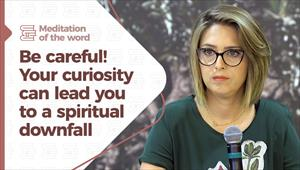 Be careful! Your curiosity can lead you to a spiritual downfall - Meditation of the Word