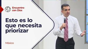 Encuentro con Dios - 07/03/21- México - Esto es lo que necesita priorizar