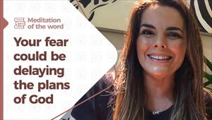 Your fear could be delaying the plans of God - Meditation of the Word