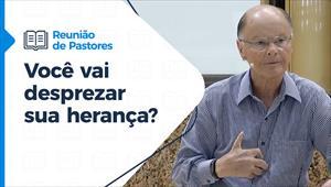 Você vai desprezar sua herança? - Reunião de Pastores - 29/04/21
