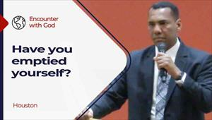 Encounter with God - 06/20/21 - Houston - Have you emptied yourself?