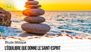 Étude Biblique - 04/07/21 - France - L'équilibre que donne le Saint-Esprit