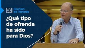 Reunión de pastores - 08/07/21 - ¿Qué tipo de ofrenda ha sido para Dios?