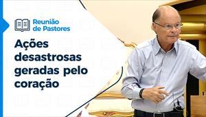 Reunião de Pastores - 29/07/21 - Ações desastrosas geradas pelo coração