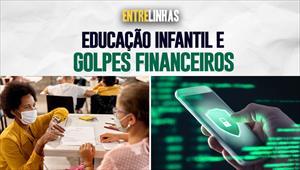Entrelinhas - 22/08/21 - Educação infantil e golpes financeiros