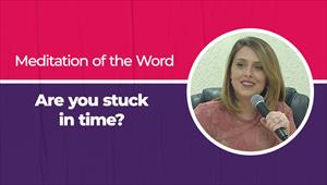 Meditation of the Word - Are you stuck in time?