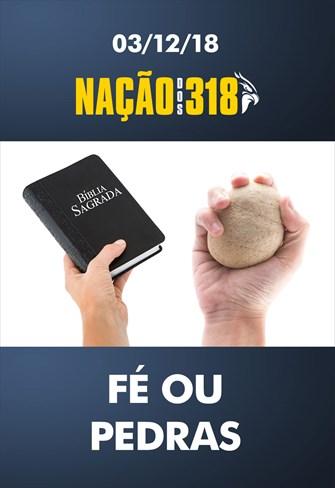 Fé ou pedras - Nação dos 318 - 03/12/18